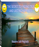 THE SECRET TO  FINDING TRUE AND LASTING HAPPINESS