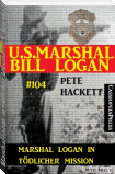 Marshal Logan in tödlicher Mission (U.S. Marshal Bill Logan, Band 104)