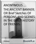 THE ANCIENT BANNER; OR Brief Sketches OF PERSONS AND SCENES IN THE EARLY HISTORY OF FRIENDS.