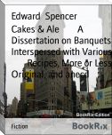 Cakes & Ale        A Dissertation on Banquets Interspersed with Various        Recipes, More or Less Original, and anecd