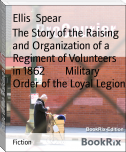 The Story of the Raising and Organization of a Regiment of Volunteers in 1862        Military Order of the Loyal Legion