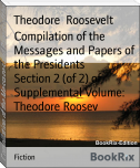 Compilation of the Messages and Papers of the Presidents        Section 2 (of 2) of Supplemental Volume: Theodore Roosev