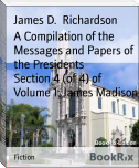 A Compilation of the Messages and Papers of the Presidents        Section 4 (of 4) of Volume 1: James Madison