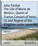 The Life of Marie de Medicis, Queen of France, Consort of Henri IV, and Regent of the Kingdom under Louis XIII