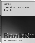 I think of short stories, very dumb, I...