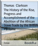 The History of the Rise, Progress and Accomplishment of the Abolition of the African Slave Trade by the British Parliame