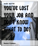 YOU'VE LOST YOUR JOB AND DON'T KNOW WHAT TO DO?