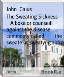 The Sweating Sickness        A boke or counseill against the disease commonly called        the sweate or sweatyng sickn