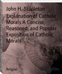 Explanation of Catholic Morals A Concise, Reasoned, and Popular Exposition of Catholic Morals