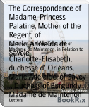 The Correspondence of Madame, Princess Palatine, Mother of the Regent; of Marie-Adélaïde de Savoie,