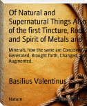 Of Natural and Supernatural Things Also of the first Tincture, Root, and Spirit of Metals and