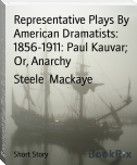 Representative Plays By American Dramatists: 1856-1911: Paul Kauvar;  Or, Anarchy