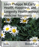 Health, Happiness, and Longevity Health without medicine: happiness without money: the result, longevity