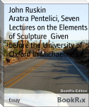 Aratra Pentelici, Seven Lectures on the Elements of Sculpture  Given before the University of Oxford in Michaelmas