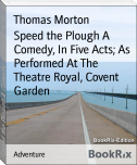 Speed the Plough A Comedy, In Five Acts; As Performed At The Theatre Royal, Covent Garden