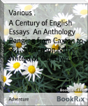 A Century of English Essays  An Anthology Ranging from Caxton to R. L. Stevenson & the Writers of Our Own Time