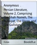 Persian Literature, Volume 2, Comprising The Shah Nameh, The Rubaiyat, The Divan, and The Gulistan