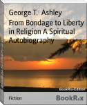 From Bondage to Liberty in Religion A Spiritual Autobiography