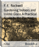 Gardening Indoors and Under Glass A Practical Guide to the Planting, Care and Propagation of House Plants, and to the Co
