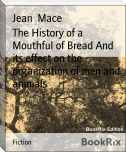 The History of a Mouthful of Bread And its effect on the organization of men and animals