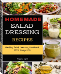 Homemade Salad Dressing Recipes: Healthy Salad Dressing Cookbook With Vinaigrette