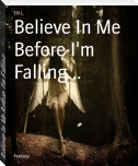 Believe In Me Before I'm Falling...