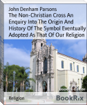 The Non-Christian Cross An Enquiry Into The Origin And History Of The Symbol Eventually Adopted As That Of Our Religion