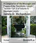 A Compilation of the Messages and Papers of the Presidents: Lincoln        Section 1 (of 2) of Volume 6: Abraham Lincoln
