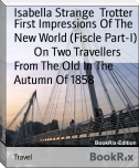 First Impressions Of The New World (Fiscle Part-I)        On Two Travellers From The Old In The Autumn Of 1858