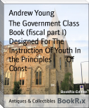 The Government Class Book (fiscal part I)        Designed For The Instruction Of Youth In the Principles        Of Const