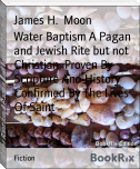 Water Baptism A Pagan and Jewish Rite but not Christian, Proven By Scripture And History Confirmed By The Lives Of Saint
