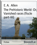 The Prehistoric World: Or, Vanished races (fiscle part-III)