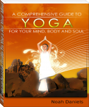 A Comprehensive Guide To Yoga For Your Mind, Body And Soul