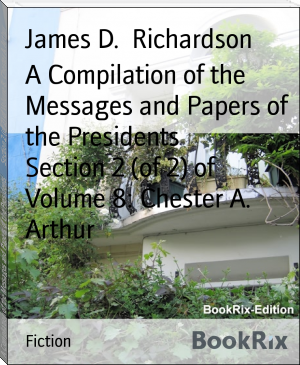 A Compilation of the Messages and Papers of the Presidents        Section 2 (of 2) of Volume 8: Chester A. Arthur