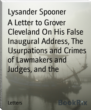 A Letter to Grover Cleveland On His False Inaugural Address, The Usurpations and Crimes of Lawmakers and Judges, and the