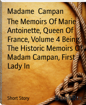 The Memoirs Of Marie Antoinette, Queen Of France, Volume 4 Being The Historic Memoirs Of Madam Campan, First Lady In