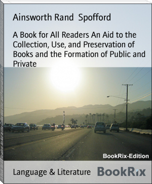 A Book for All Readers An Aid to the Collection, Use, and Preservation of Books and the Formation of Public and Private