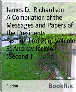 A Compilation of the Messages and Papers of the Presidents        Section 1 (of 2) of Volume 3: Andrew Jackson (Second T
